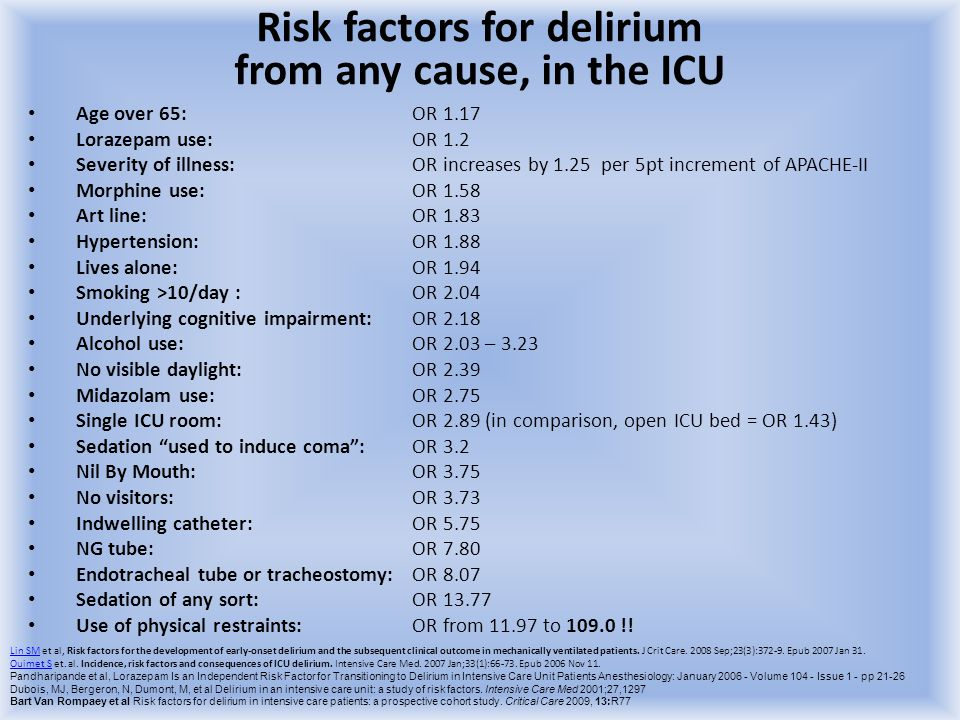Risk factors for delirium from any cause, in the ICU Age over 65: OR 1.17 Lorazepam use: OR 1.2 Severity of illness: OR increases by 1.25 per 5pt incr