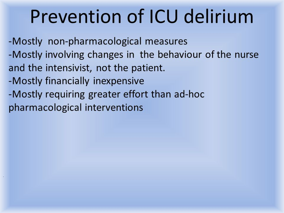 Prevention of ICU delirium -Mostly non-pharmacological measures -Mostly involving changes in the behaviour of the nurse and the intensivist, not the p