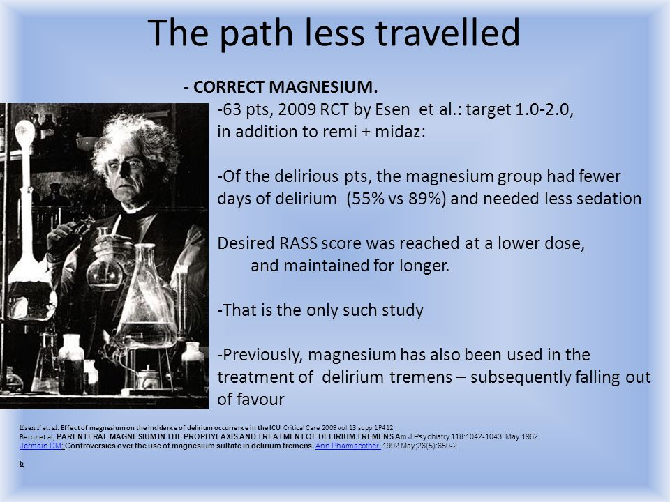 The path less travelled - CORRECT MAGNESIUM. -63 pts, 2009 RCT by Esen et al.: target 1.0-2.0, in addition to remi + midaz: -Of the delirious pts, the
