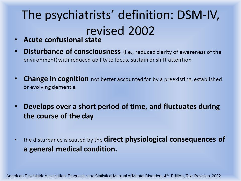The WHO description (ICD-10), revised 1992 Disorder characterized by concurrent disturbances: Impairment of consciousness and attention: Inability to direct it, focus, sustain or shift Global disturbance of cognition: hallucinations, delusions, impairment of abstract thinking, delusions, incoherence, impairment of immediate recall, disorientation Psychomotor disturbance: hypo or hyperactivity, enhanced startle Disturbance of sleep-wake cycle: reduced or absent sleep, daytime drowsyness, symptoms worst at night Emotional disturbance: depression, anxiety, fear, euphoria, or wondering perplexity Rapid in onset, and course is diurnally fluctuating clinical picture is so characteristic that a fairly confident diagnosis of delirium can be made even if the underlying cause is not clearly established. The ICD-10 Classification of Mental and Behavioural Disorders; World Health Organization, Geneva, 1992Classification of Mental and Behavioural Disorders