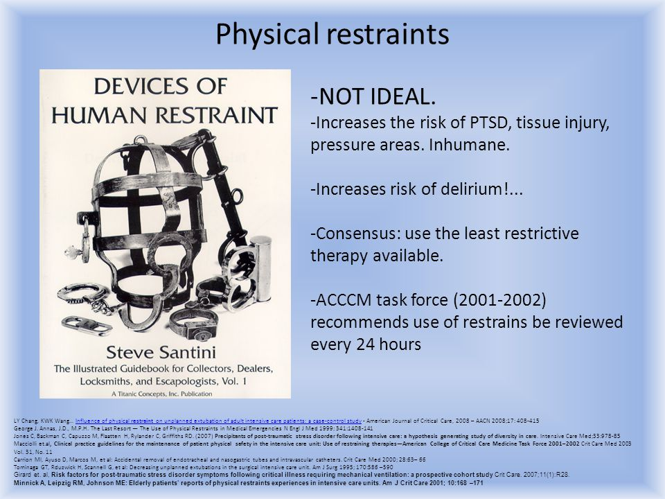 Physical restraints -NOT IDEAL. -Increases the risk of PTSD, tissue injury, pressure areas. Inhumane. -Increases risk of delirium!... -Consensus: use