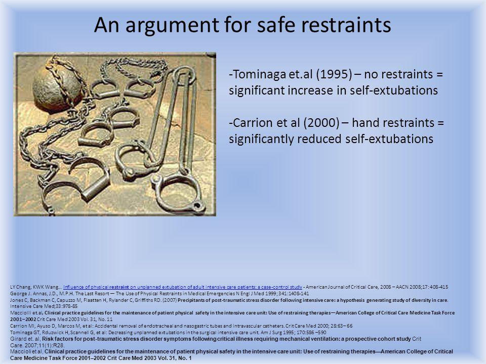 An argument for safe restraints -Tominaga et.al (1995) – no restraints = significant increase in self-extubations -Carrion et al (2000) – hand restrai