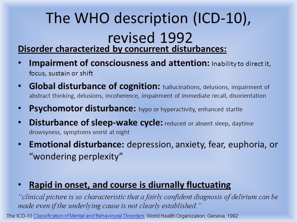 The classifications DSM- IV Intoxication delirium Withdrawal delirium Delirium due to multiple aetiologies delirium not otherwise specified WHO ICD-10 Delirium NOT induced by intoxication Delirium superimposed on dementia Delirium NOT superimposed on dementia other delirium American Psychiatric Association: Diagnostic and Statistical Manual of Mental Disorders, 4 th Edition, Text Revision.