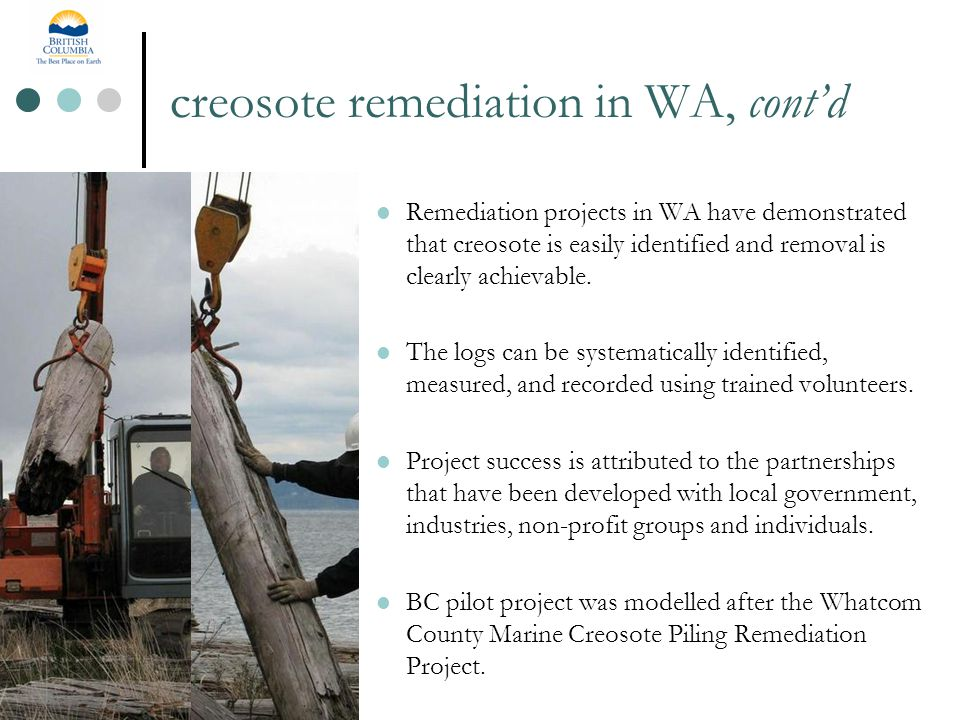 creosote remediation in WA, cont'd Remediation projects in WA have demonstrated that creosote is easily identified and removal is clearly achievable.