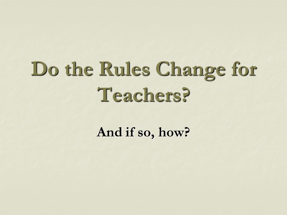 Do the Rules Change for Teachers? And if so, how?
