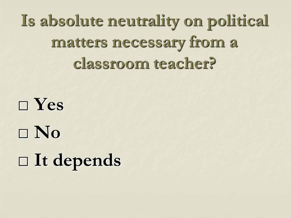 Is absolute neutrality on political matters necessary from a classroom teacher.