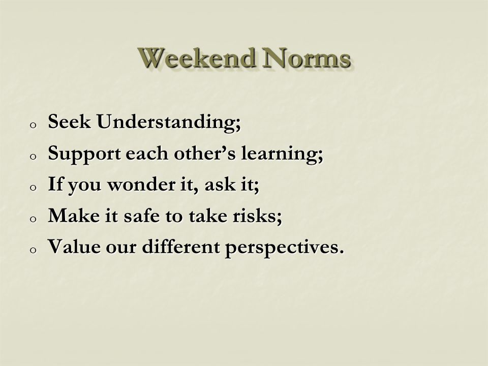 Weekend Norms o Seek Understanding; o Support each other's learning; o If you wonder it, ask it; o Make it safe to take risks; o Value our different perspectives.