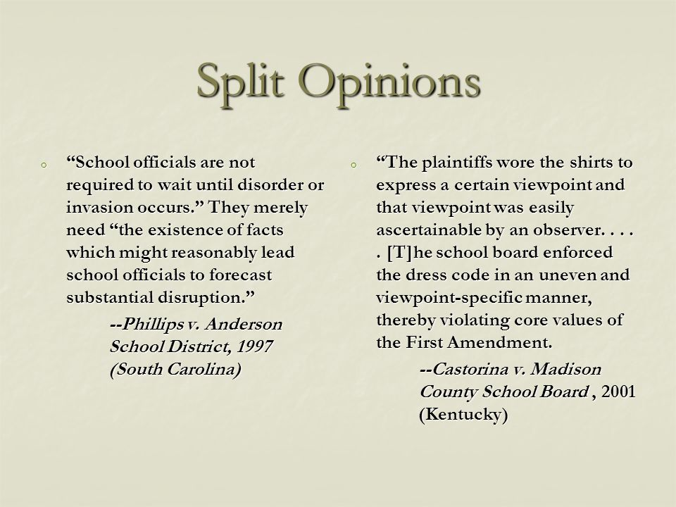 Split Opinions o School officials are not required to wait until disorder or invasion occurs. They merely need the existence of facts which might reasonably lead school officials to forecast substantial disruption. --Phillips v.