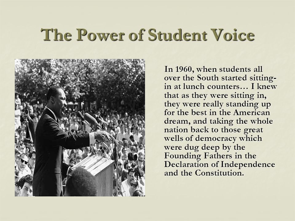 The Power of Student Voice In 1960, when students all over the South started sitting- in at lunch counters… I knew that as they were sitting in, they were really standing up for the best in the American dream, and taking the whole nation back to those great wells of democracy which were dug deep by the Founding Fathers in the Declaration of Independence and the Constitution.