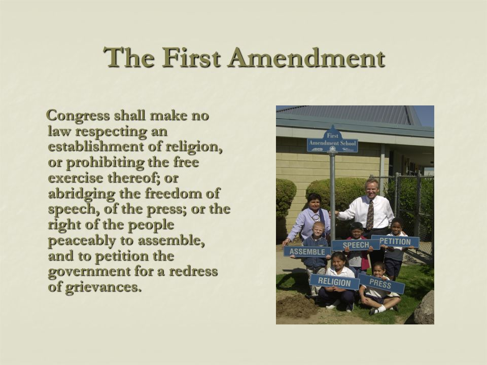The First Amendment Congress shall make no law respecting an establishment of religion, or prohibiting the free exercise thereof; or abridging the freedom of speech, of the press; or the right of the people peaceably to assemble, and to petition the government for a redress of grievances.