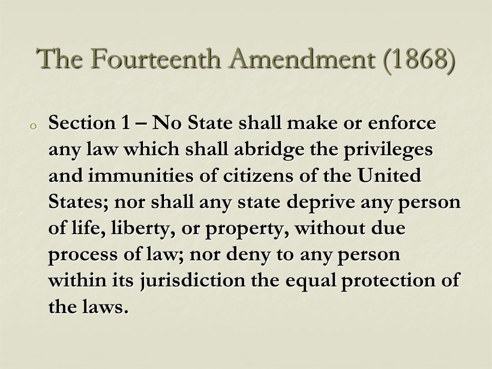 The Fourteenth Amendment (1868) o Section 1 – No State shall make or enforce any law which shall abridge the privileges and immunities of citizens of the United States; nor shall any state deprive any person of life, liberty, or property, without due process of law; nor deny to any person within its jurisdiction the equal protection of the laws.