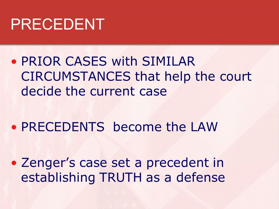 PRECEDENT PRIOR CASES with SIMILAR CIRCUMSTANCES that help the court decide the current case PRECEDENTS become the LAW Zenger's case set a precedent in establishing TRUTH as a defense