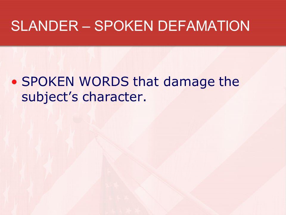 SLANDER – SPOKEN DEFAMATION SPOKEN WORDS that damage the subject's character.
