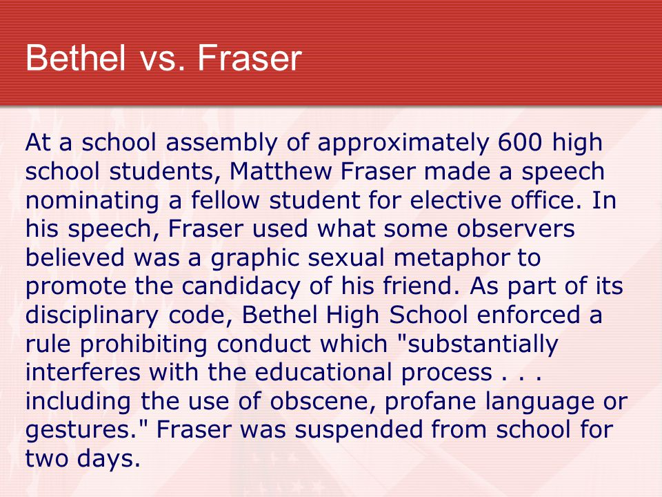 Bethel vs. Fraser At a school assembly of approximately 600 high school students, Matthew Fraser made a speech nominating a fellow student for electiv