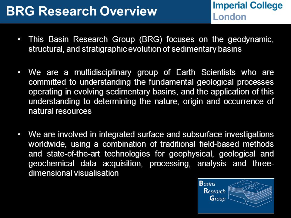 BRG Research Overview This Basin Research Group (BRG) focuses on the geodynamic, structural, and stratigraphic evolution of sedimentary basins We are