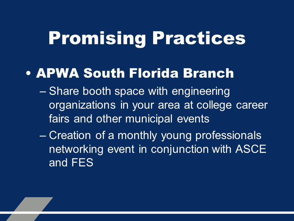 Promising Practices APWA South Florida Branch –Share booth space with engineering organizations in your area at college career fairs and other municip