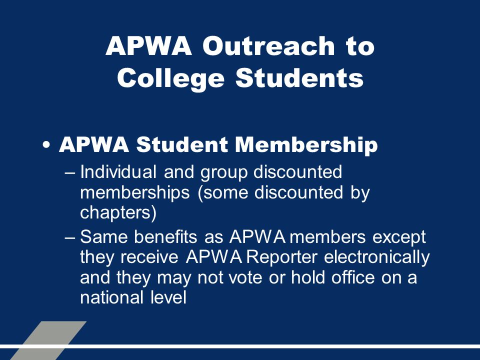 APWA Outreach to College Students APWA Student Membership –Individual and group discounted memberships (some discounted by chapters) –Same benefits as