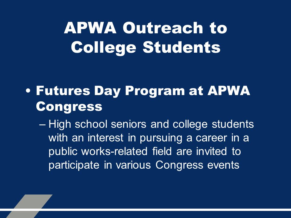 APWA Outreach to College Students Futures Day Program at APWA Congress –High school seniors and college students with an interest in pursuing a career in a public works-related field are invited to participate in various Congress events