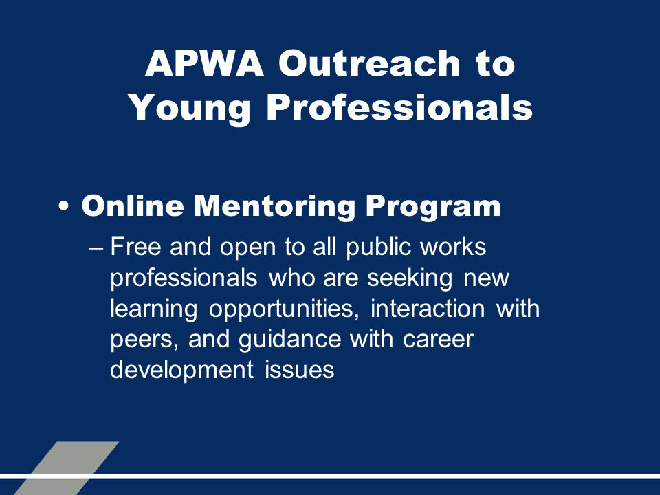 APWA Outreach to Young Professionals Online Mentoring Program –Free and open to all public works professionals who are seeking new learning opportunities, interaction with peers, and guidance with career development issues