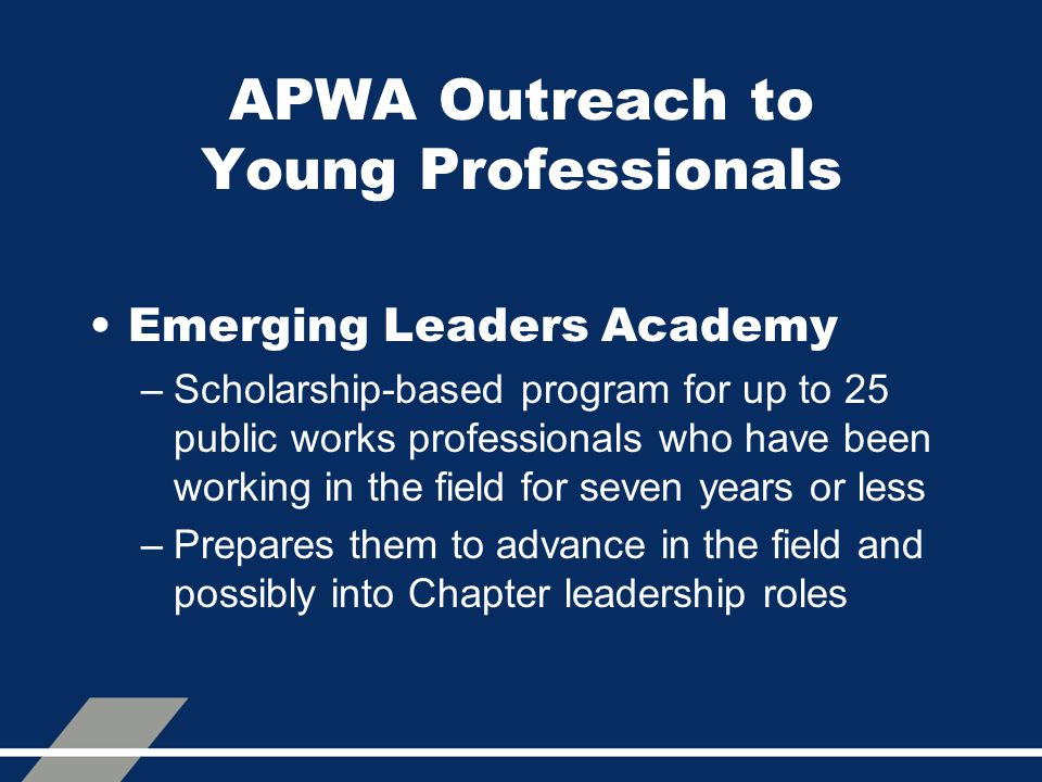 APWA Outreach to Young Professionals Emerging Leaders Academy –Scholarship-based program for up to 25 public works professionals who have been working