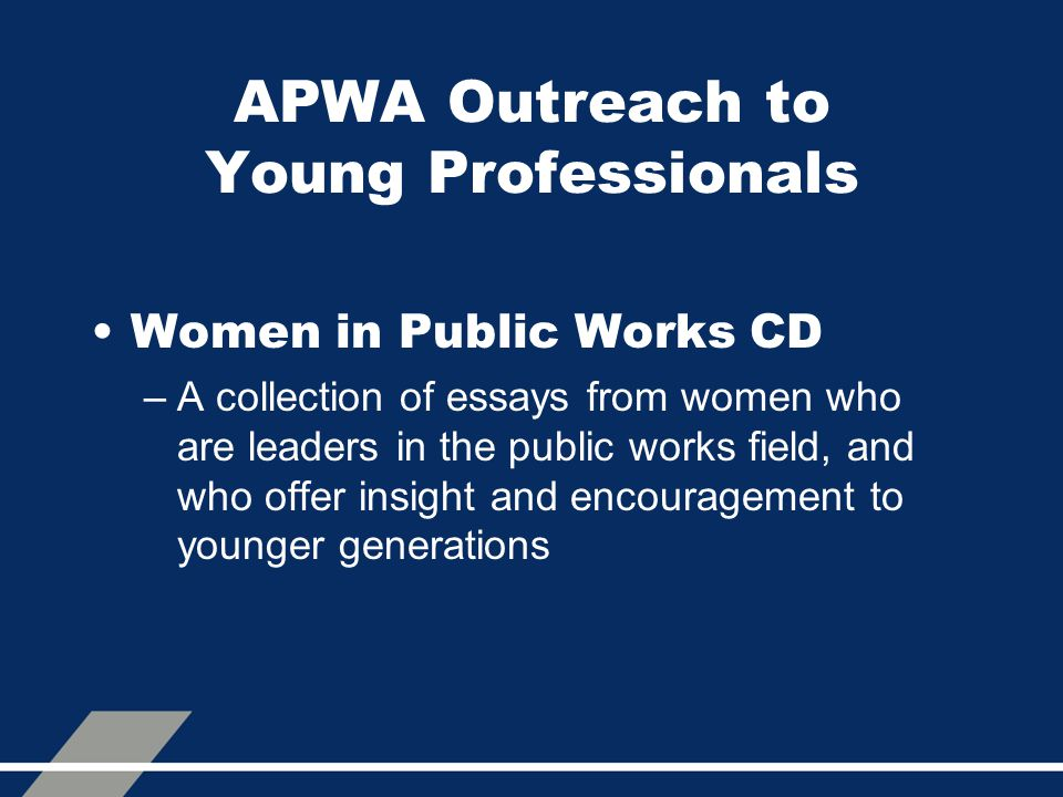 APWA Outreach to Young Professionals Women in Public Works CD –A collection of essays from women who are leaders in the public works field, and who offer insight and encouragement to younger generations