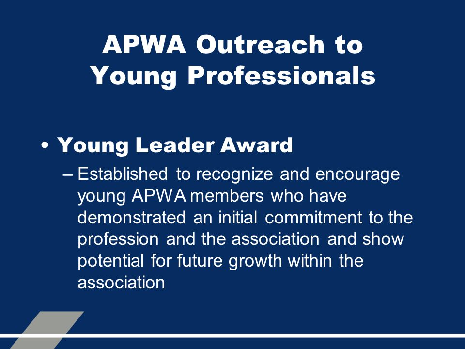 APWA Outreach to Young Professionals Young Leader Award –Established to recognize and encourage young APWA members who have demonstrated an initial commitment to the profession and the association and show potential for future growth within the association
