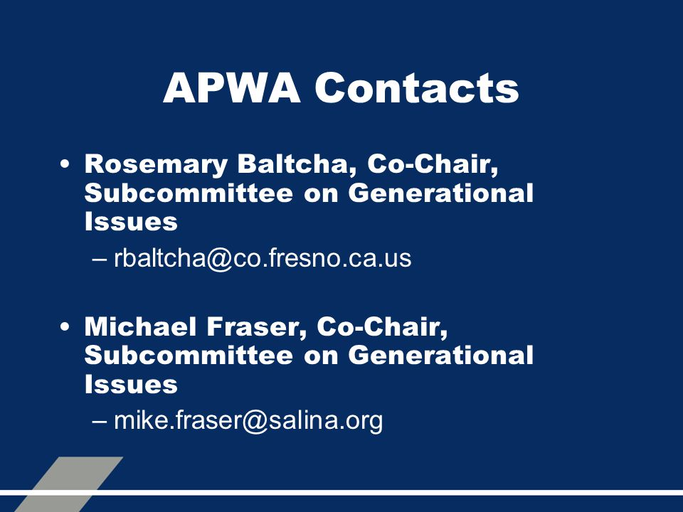 APWA Contacts Rosemary Baltcha, Co-Chair, Subcommittee on Generational Issues –rbaltcha@co.fresno.ca.us Michael Fraser, Co-Chair, Subcommittee on Generational Issues –mike.fraser@salina.org