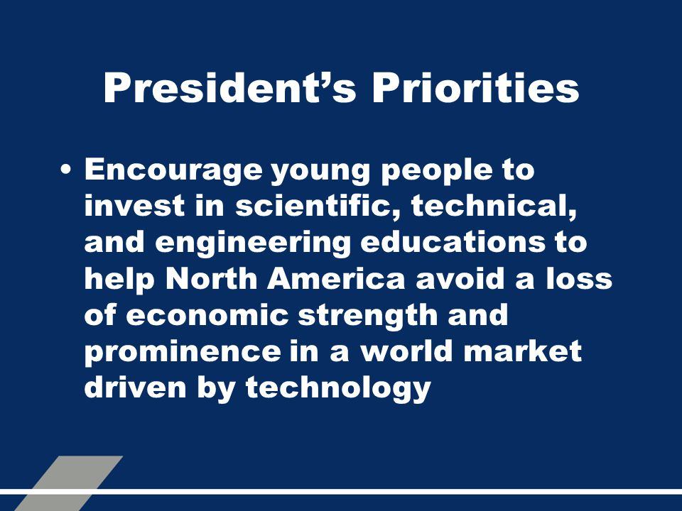 President's Priorities Encourage young people to invest in scientific, technical, and engineering educations to help North America avoid a loss of eco