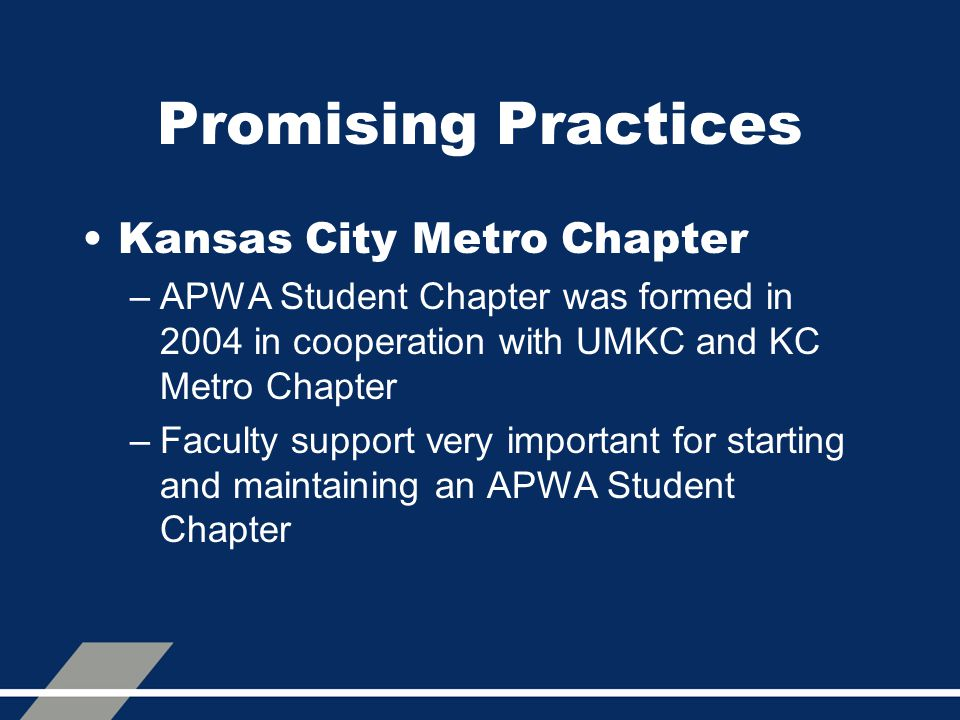 Promising Practices Kansas City Metro Chapter –APWA Student Chapter was formed in 2004 in cooperation with UMKC and KC Metro Chapter –Faculty support very important for starting and maintaining an APWA Student Chapter