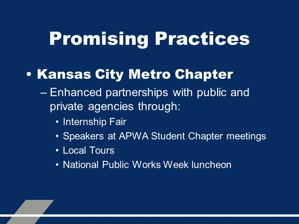 Promising Practices Kansas City Metro Chapter –Enhanced partnerships with public and private agencies through: Internship Fair Speakers at APWA Student Chapter meetings Local Tours National Public Works Week luncheon