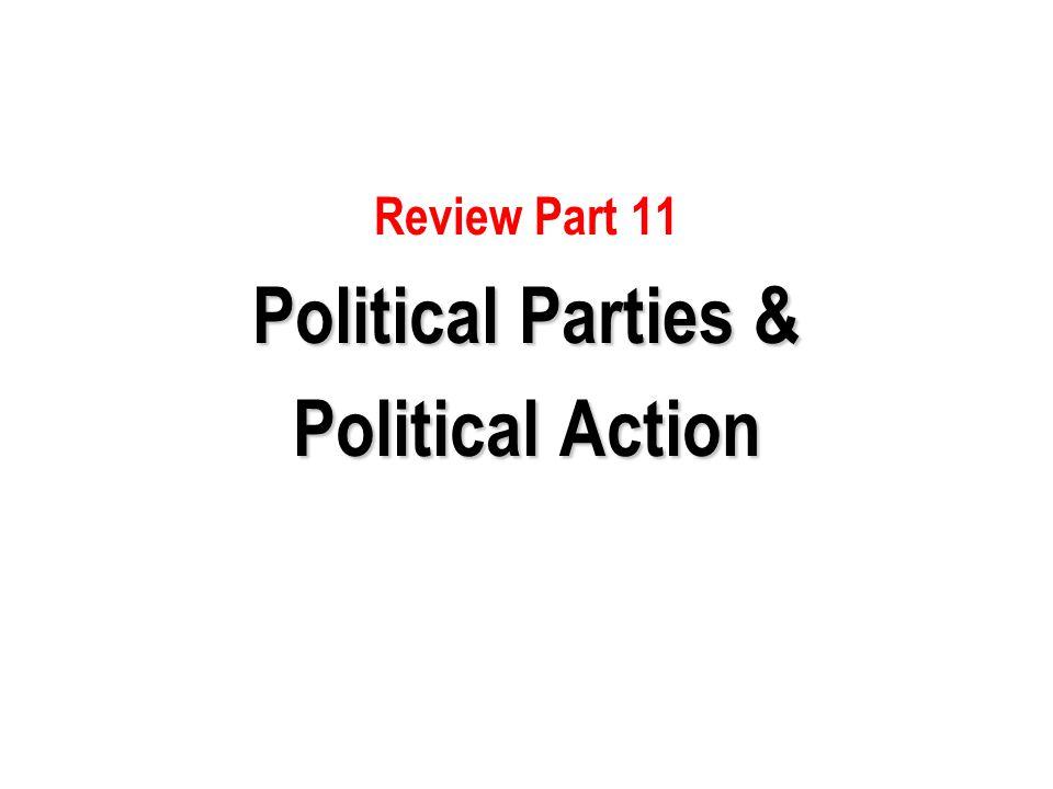 Review Part 11 Political Parties & Political Action