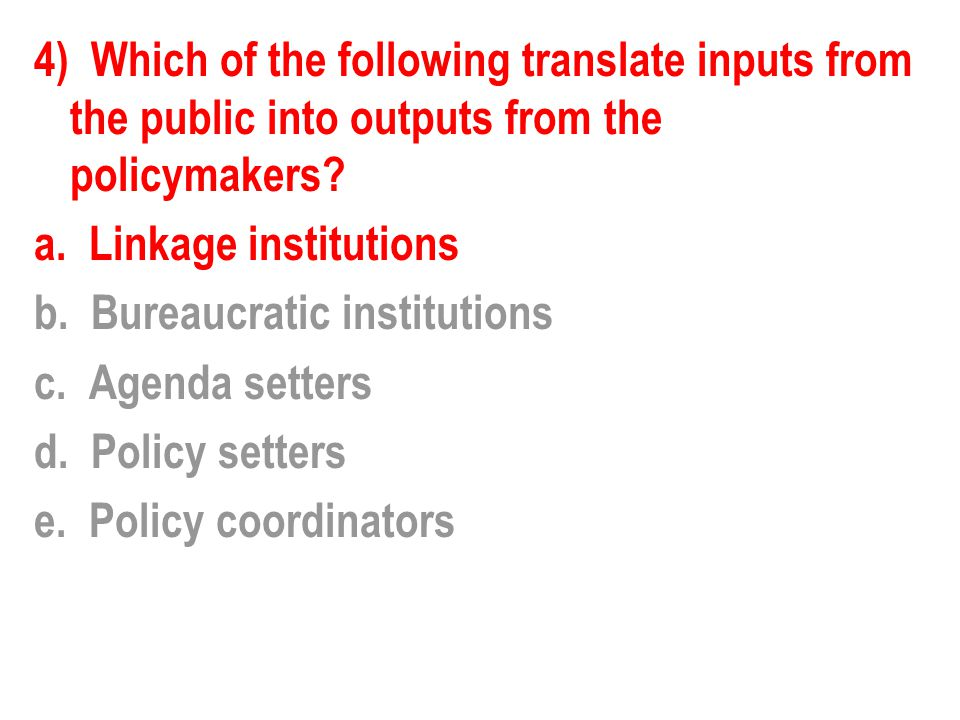 4) Which of the following translate inputs from the public into outputs from the policymakers? a. Linkage institutions b. Bureaucratic institutions c.
