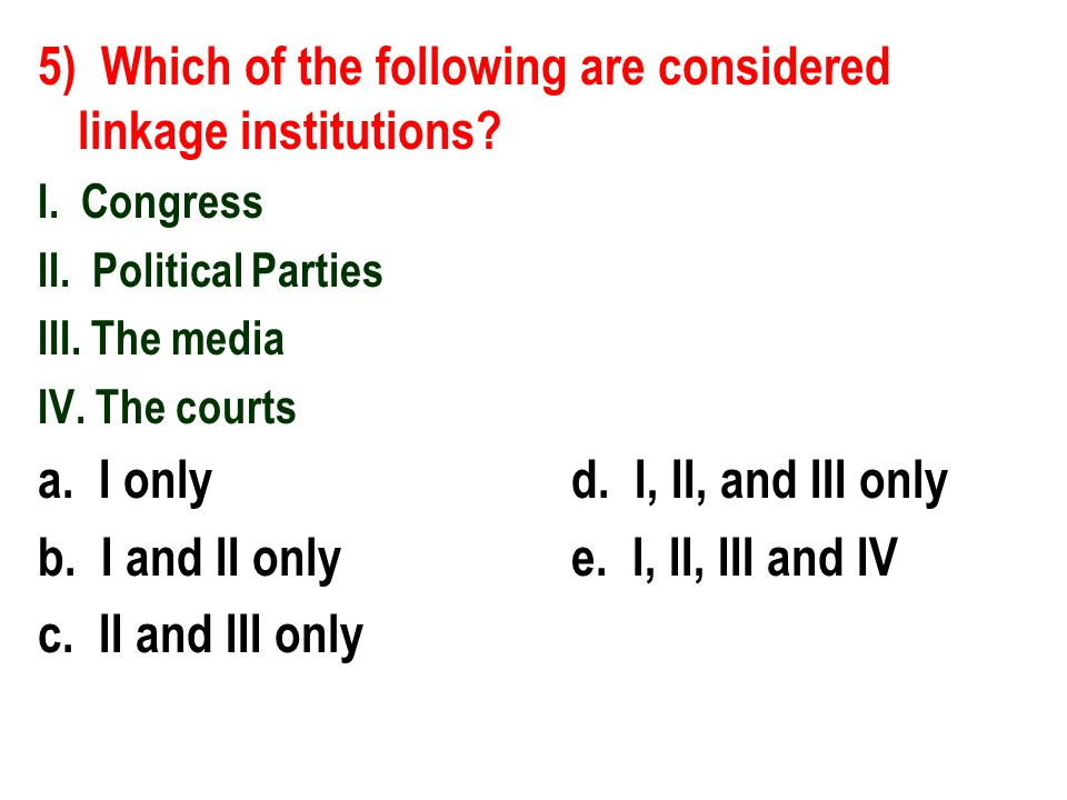 5) Which of the following are considered linkage institutions? I. Congress II. Political Parties III. The media IV. The courts a. I onlyd. I, II, and