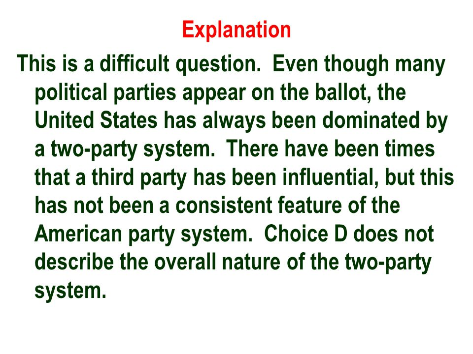 Explanation This is a difficult question. Even though many political parties appear on the ballot, the United States has always been dominated by a tw