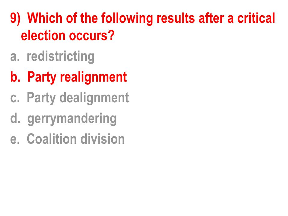 9) Which of the following results after a critical election occurs? a. redistricting b. Party realignment c. Party dealignment d. gerrymandering e. Co