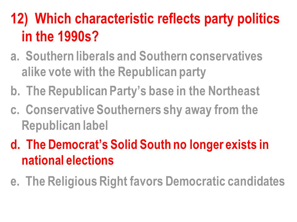 12) Which characteristic reflects party politics in the 1990s? a. Southern liberals and Southern conservatives alike vote with the Republican party b.