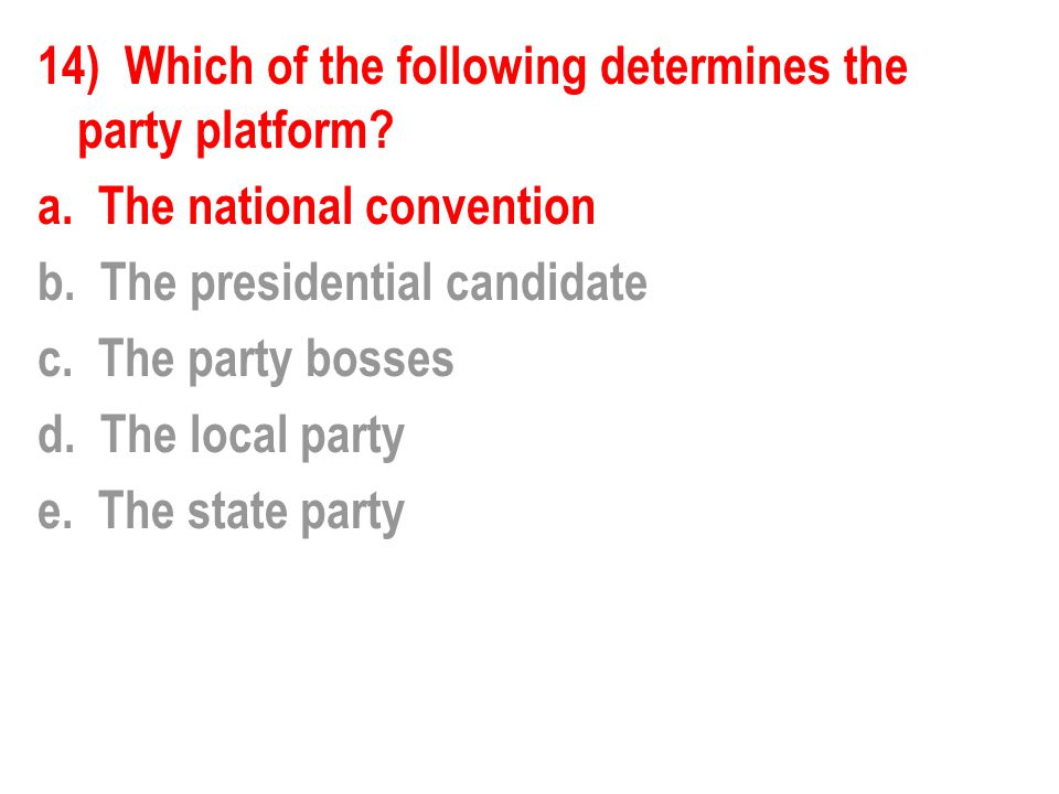 14) Which of the following determines the party platform? a. The national convention b. The presidential candidate c. The party bosses d. The local pa