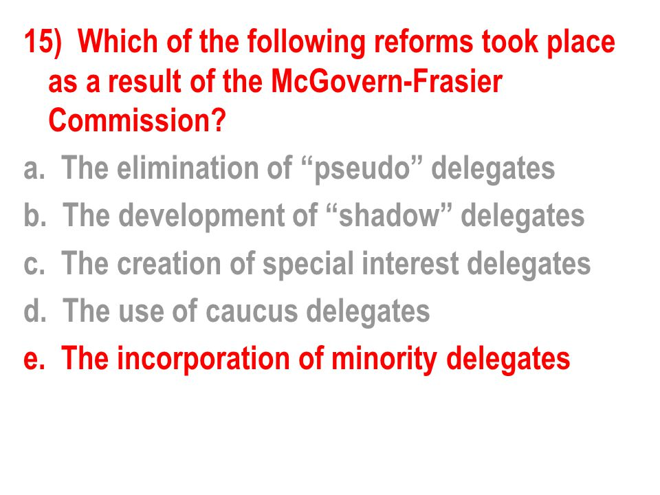 """15) Which of the following reforms took place as a result of the McGovern-Frasier Commission? a. The elimination of """"pseudo"""" delegates b. The developm"""