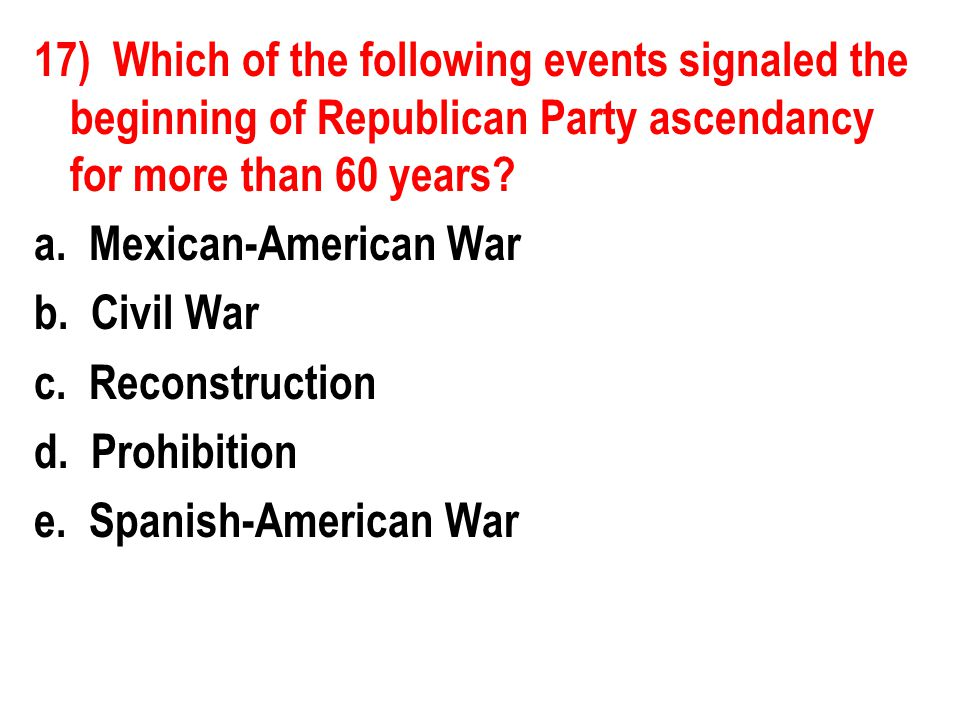 17) Which of the following events signaled the beginning of Republican Party ascendancy for more than 60 years? a. Mexican-American War b. Civil War c