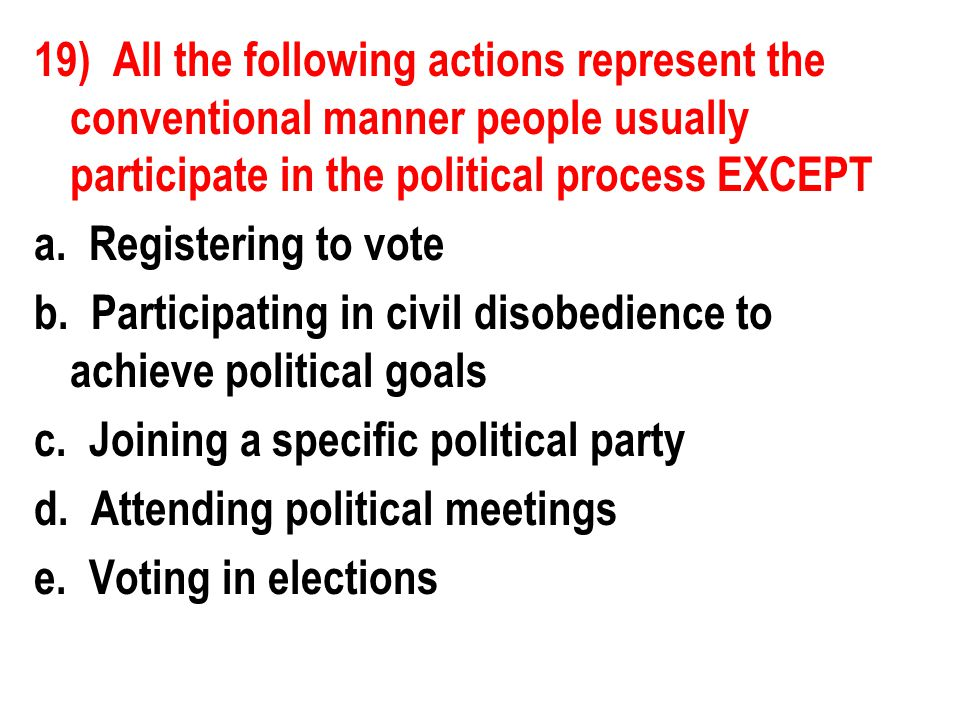 19) All the following actions represent the conventional manner people usually participate in the political process EXCEPT a. Registering to vote b. P