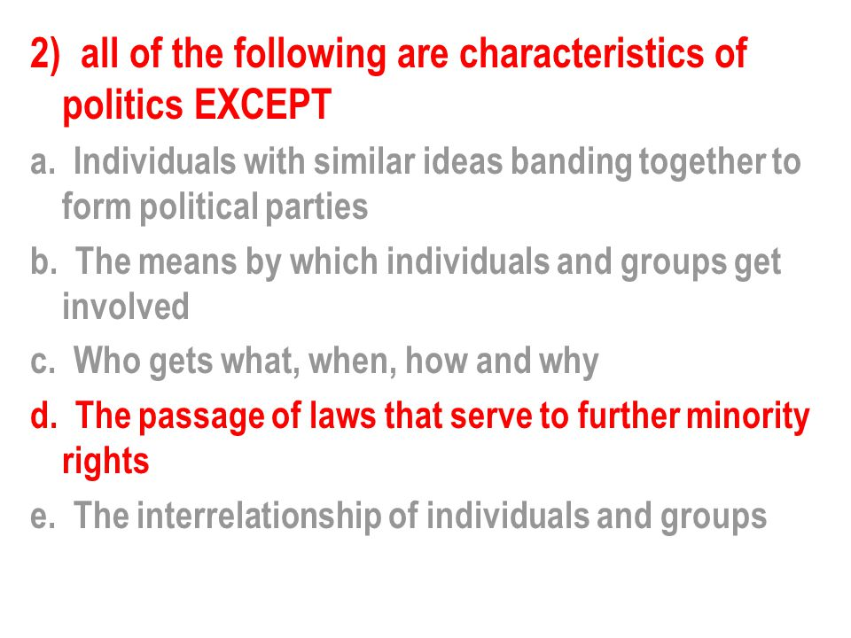 2) all of the following are characteristics of politics EXCEPT a. Individuals with similar ideas banding together to form political parties b. The mea