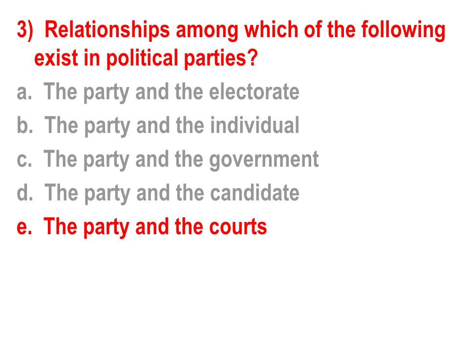 3) Relationships among which of the following exist in political parties? a. The party and the electorate b. The party and the individual c. The party