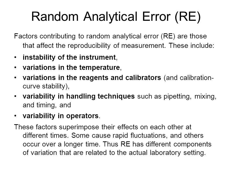 Random Analytical Error (RE) Factors contributing to random analytical error (RE) are those that affect the reproducibility of measurement. These incl