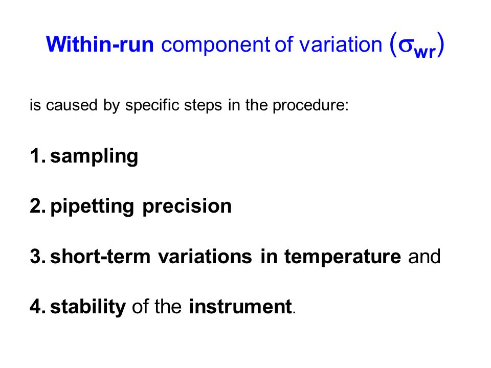 Within-run component of variation (  wr ) is caused by specific steps in the procedure: 1.sampling 2.pipetting precision 3.short-term variations in t
