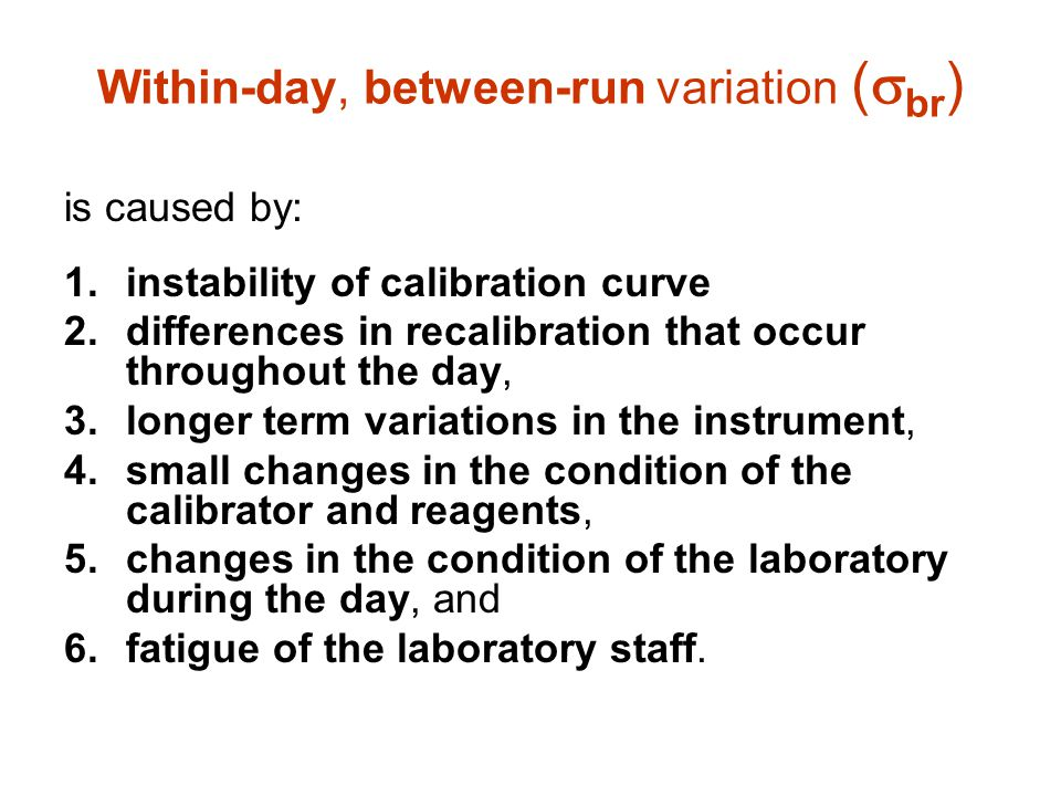 Within-day, between-run variation (  br ) is caused by: 1.instability of calibration curve 2.differences in recalibration that occur throughout the d