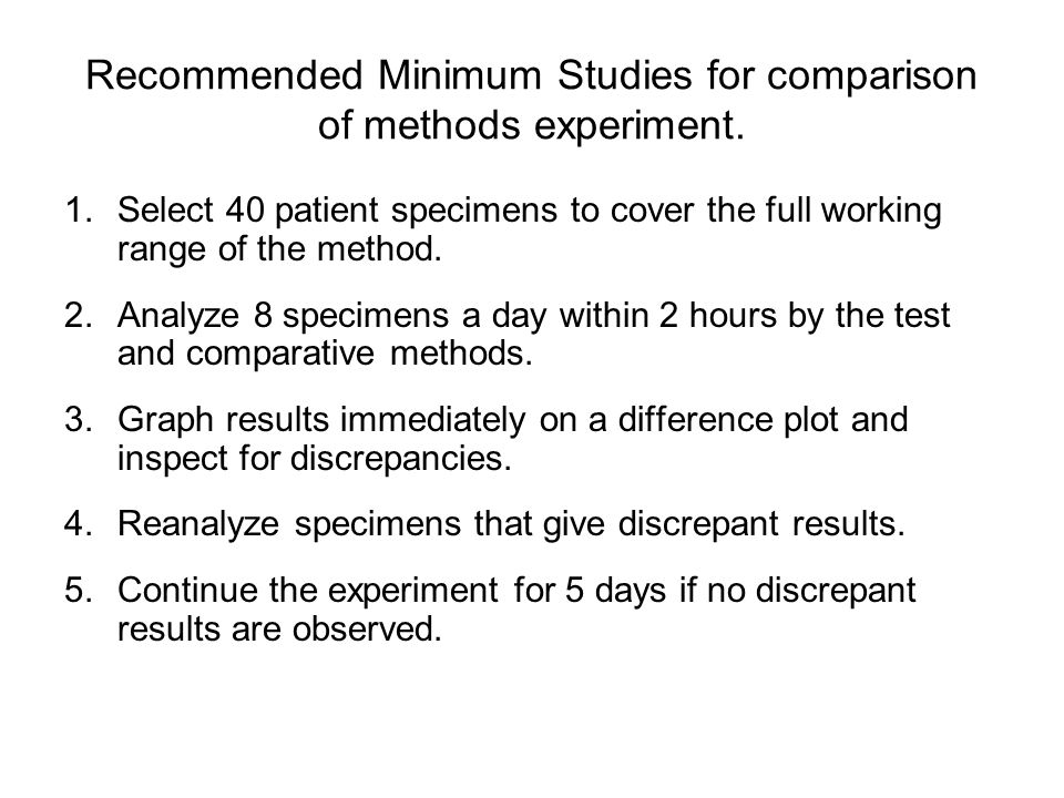 Recommended Minimum Studies for comparison of methods experiment. 1.Select 40 patient specimens to cover the full working range of the method. 2.Analy