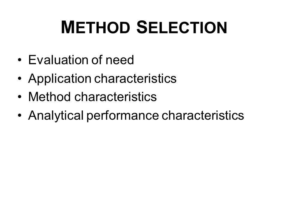 M ETHOD S ELECTION Evaluation of need Application characteristics Method characteristics Analytical performance characteristics