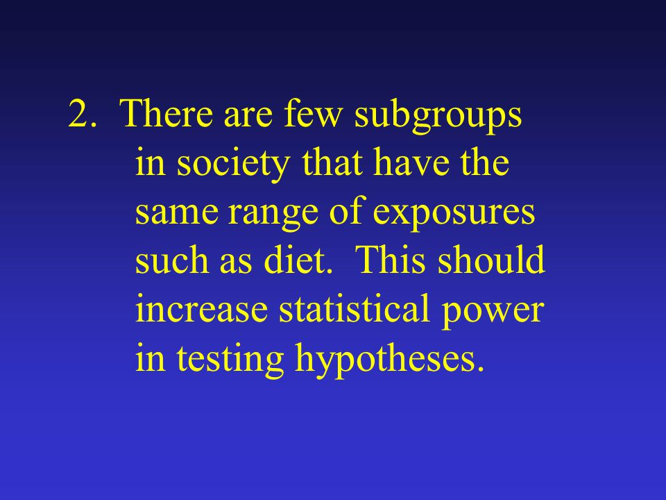 2. There are few subgroups in society that have the same range of exposures such as diet.