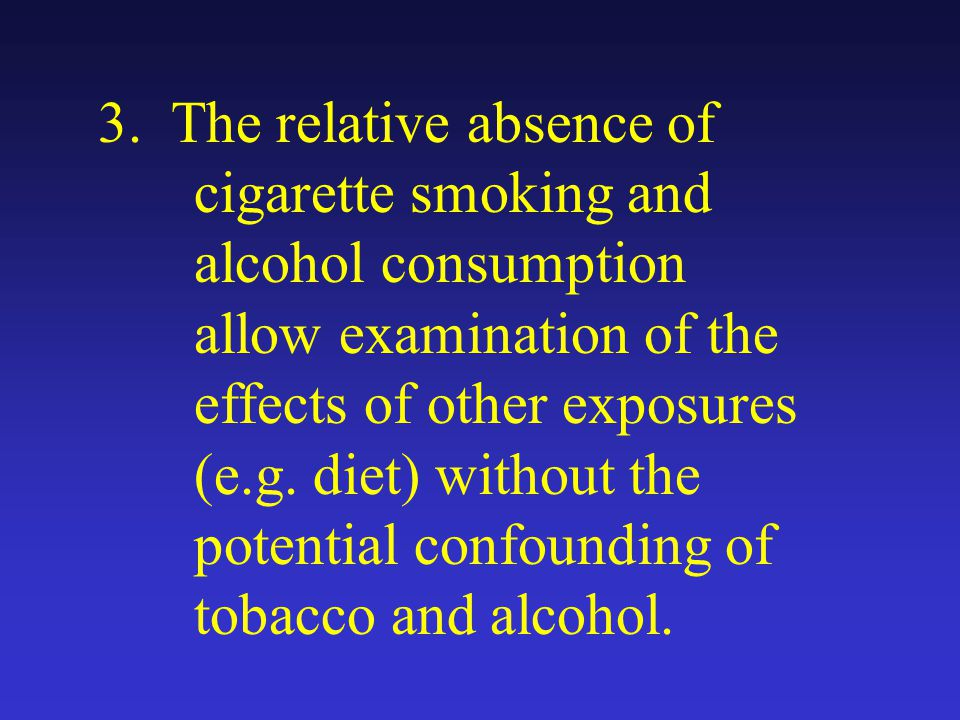 3. The relative absence of cigarette smoking and alcohol consumption allow examination of the effects of other exposures (e.g. diet) without the poten