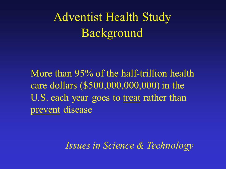 Adventist Health Study Background More than 95% of the half-trillion health care dollars ($500,000,000,000) in the U.S.